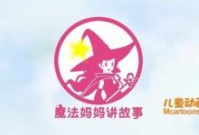 儿童动画片《魔法妈妈讲故事》全52集 720P/MP4/1.81G 动画片魔法妈妈讲故事全集下载-儿童动画网